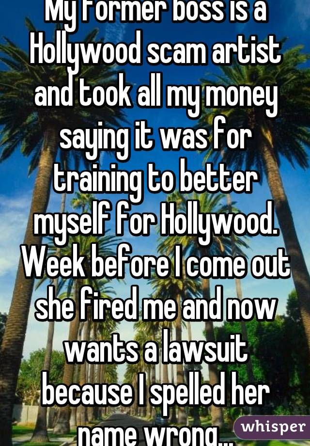 My former boss is a Hollywood scam artist and took all my money saying it was for training to better myself for Hollywood. Week before I come out she fired me and now wants a lawsuit because I spelled her name wrong...