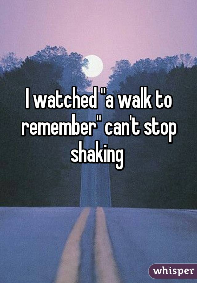 """I watched """"a walk to remember"""" can't stop shaking"""