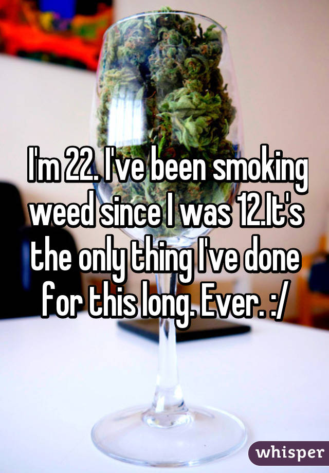 I'm 22. I've been smoking weed since I was 12.It's the only thing I've done for this long. Ever. :/