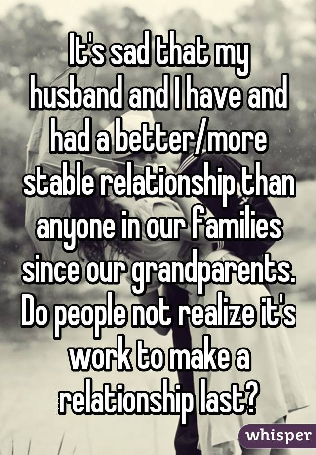 It's sad that my husband and I have and had a better/more stable relationship than anyone in our families since our grandparents. Do people not realize it's work to make a relationship last?