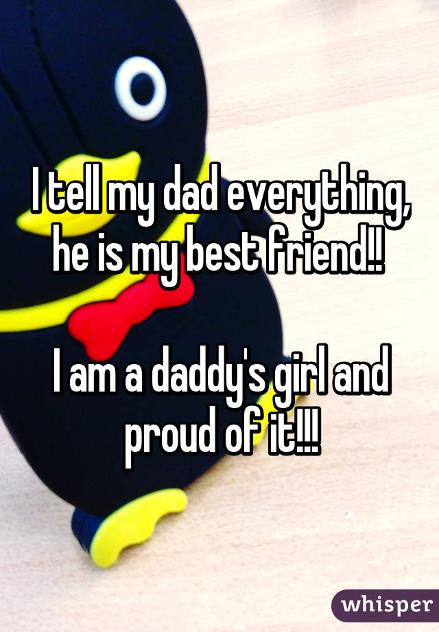 I tell my dad everything, he is my best friend!!   I am a daddy's girl and proud of it!!!