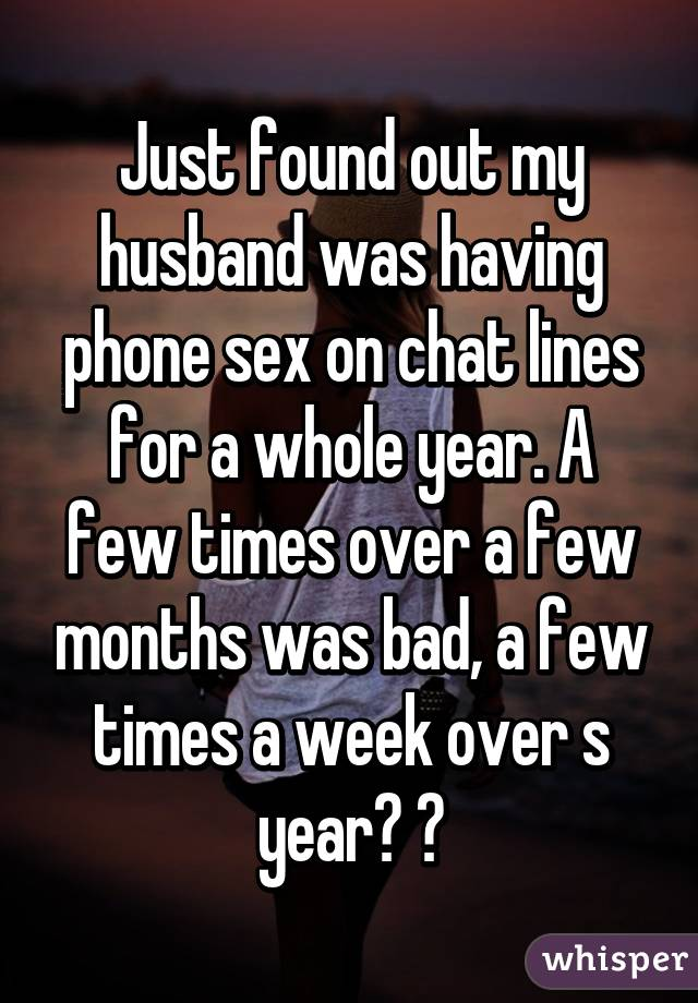 Just found out my husband was having phone sex on chat lines for a whole year. A few times over a few months was bad, a few times a week over s year? 💔