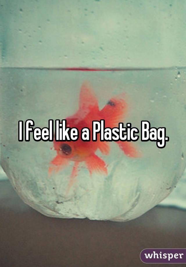 I feel like a Plastic Bag.