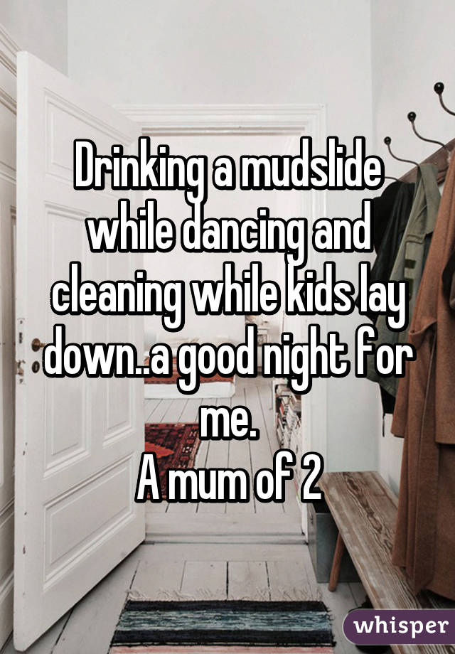 Drinking a mudslide while dancing and cleaning while kids lay down..a good night for me. A mum of 2