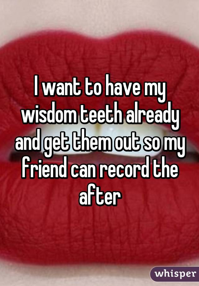 I want to have my wisdom teeth already and get them out so my friend can record the after