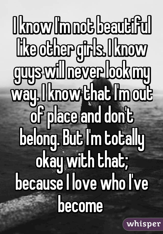 I know I'm not beautiful like other girls. I know guys will never look my way. I know that I'm out of place and don't belong. But I'm totally okay with that; because I love who I've become