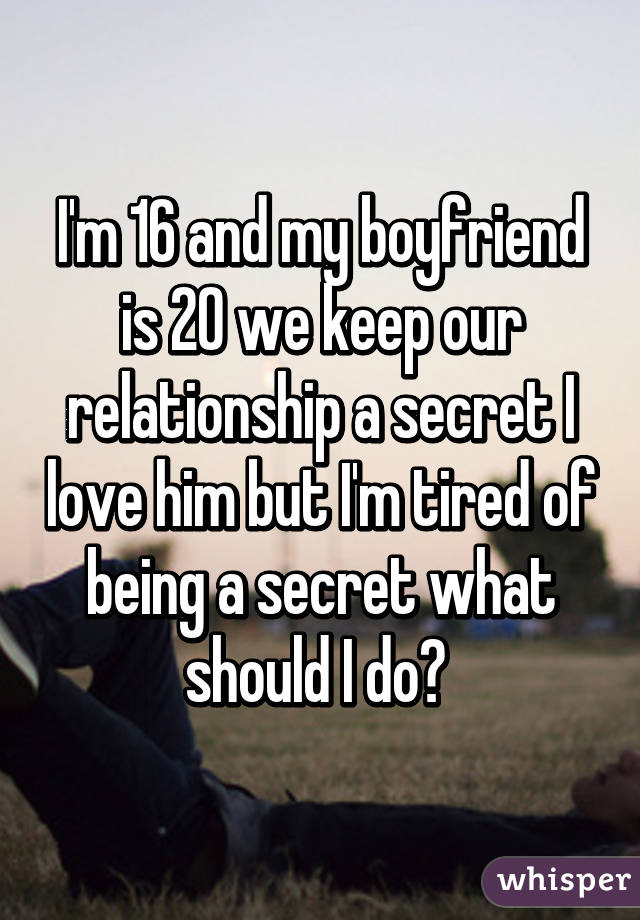 I'm 16 and my boyfriend is 20 we keep our relationship a secret I love him but I'm tired of being a secret what should I do?