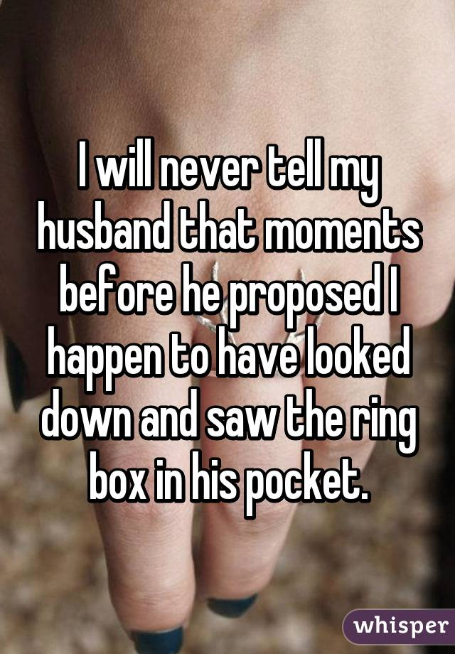 I will never tell my husband that moments before he proposed I happen to have looked down and saw the ring box in his pocket.