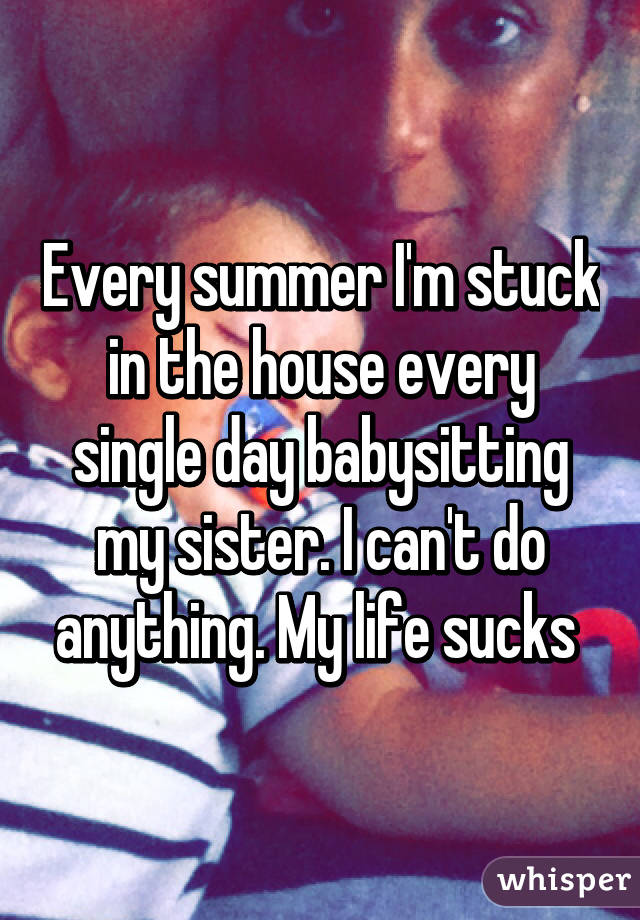 Every summer I'm stuck in the house every single day babysitting my sister. I can't do anything. My life sucks