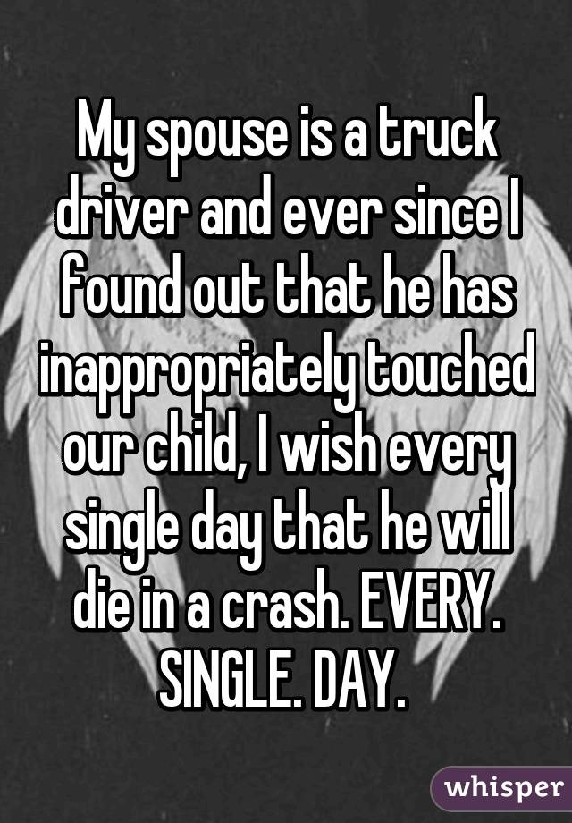My spouse is a truck driver and ever since I found out that he has inappropriately touched our child, I wish every single day that he will die in a crash. EVERY. SINGLE. DAY.