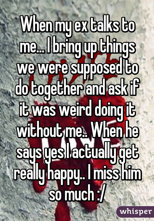 When my ex talks to me... I bring up things we were supposed to do together and ask if it was weird doing it without me.. When he says yes I actually get really happy.. I miss him so much :/