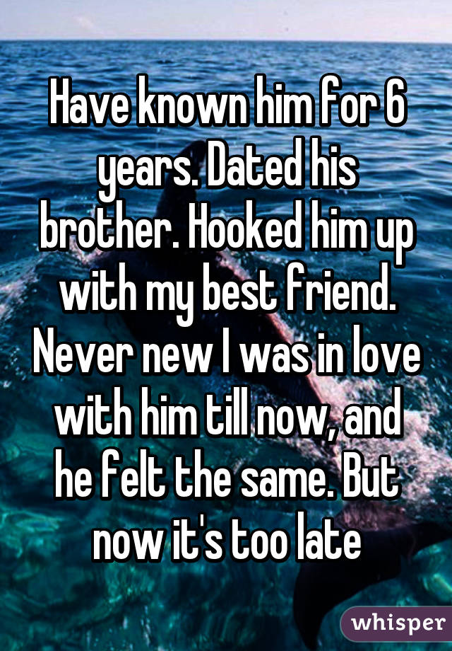 Have known him for 6 years. Dated his brother. Hooked him up with my best friend. Never new I was in love with him till now, and he felt the same. But now it's too late