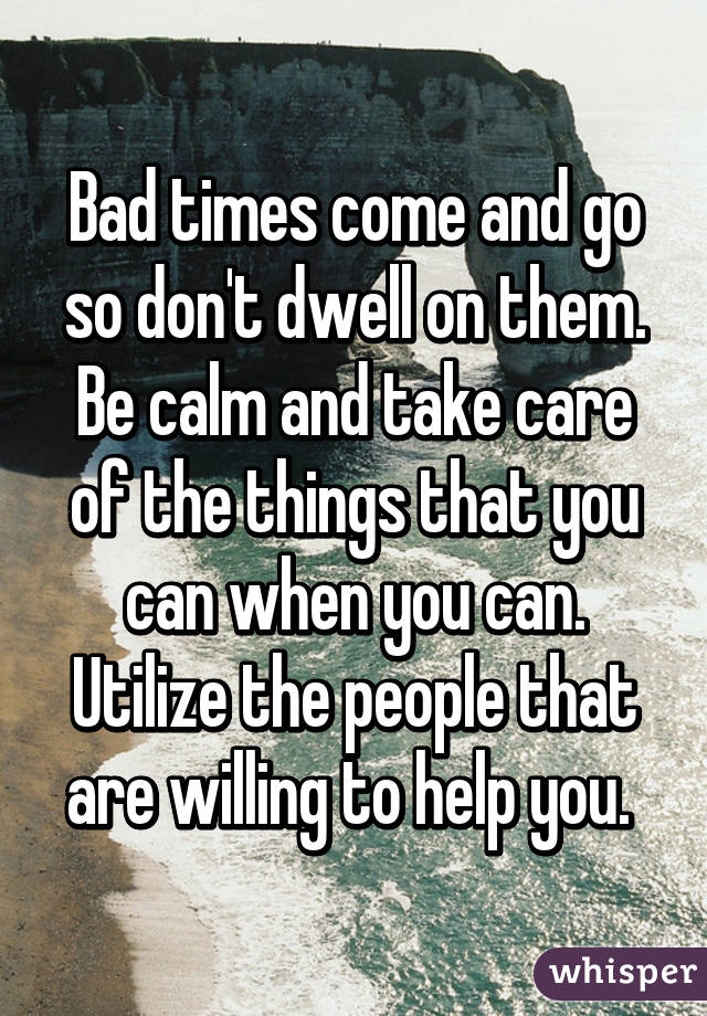 Bad times come and go so don't dwell on them. Be calm and take care of the things that you can when you can. Utilize the people that are willing to help you.