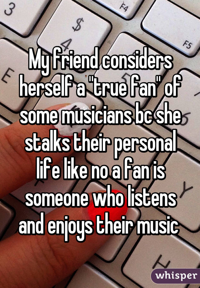 """My friend considers herself a """"true fan"""" of some musicians bc she stalks their personal life like no a fan is someone who listens and enjoys their music"""