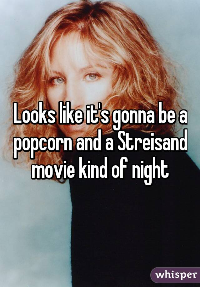 Looks like it's gonna be a popcorn and a Streisand movie kind of night