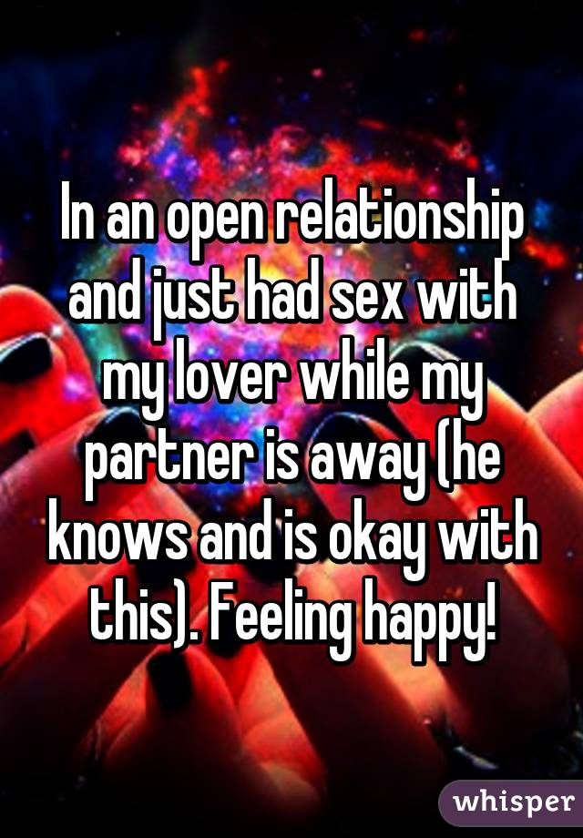 In an open relationship and just had sex with my lover while my partner is away (he knows and is okay with this). Feeling happy!