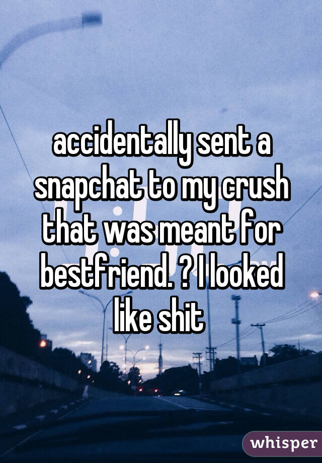 accidentally sent a snapchat to my crush that was meant for bestfriend. 😑 I looked like shit