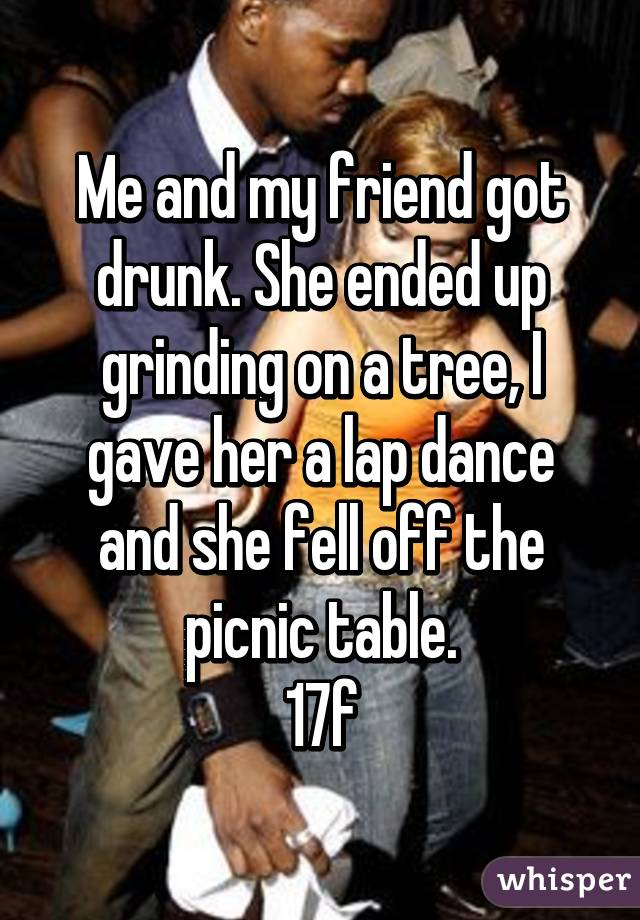 Me and my friend got drunk. She ended up grinding on a tree, I gave her a lap dance and she fell off the picnic table. 17f