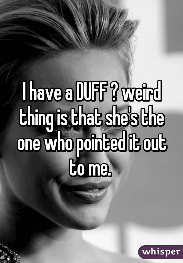 I have a DUFF 😐 weird thing is that she's the one who pointed it out to me.