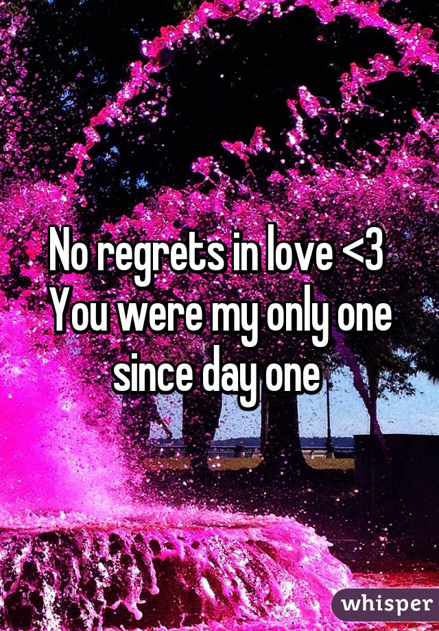 No regrets in love <3  You were my only one since day one