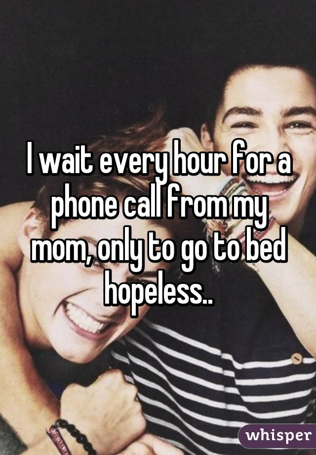 I wait every hour for a phone call from my mom, only to go to bed hopeless..