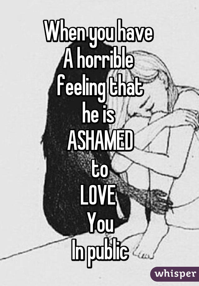 When you have  A horrible  feeling that he is  ASHAMED to LOVE  You In public