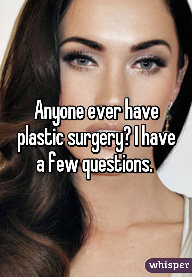 Anyone ever have plastic surgery? I have a few questions.