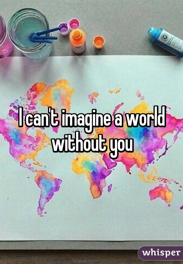 I can't imagine a world without you