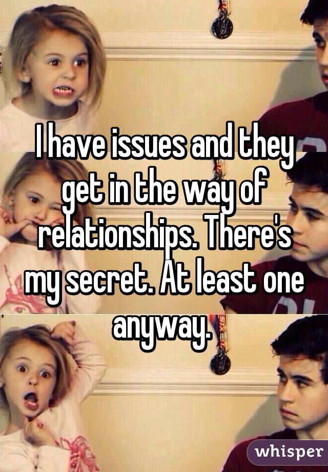 I have issues and they get in the way of relationships. There's my secret. At least one anyway.