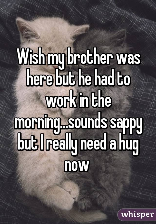 Wish my brother was here but he had to work in the morning...sounds sappy but I really need a hug now