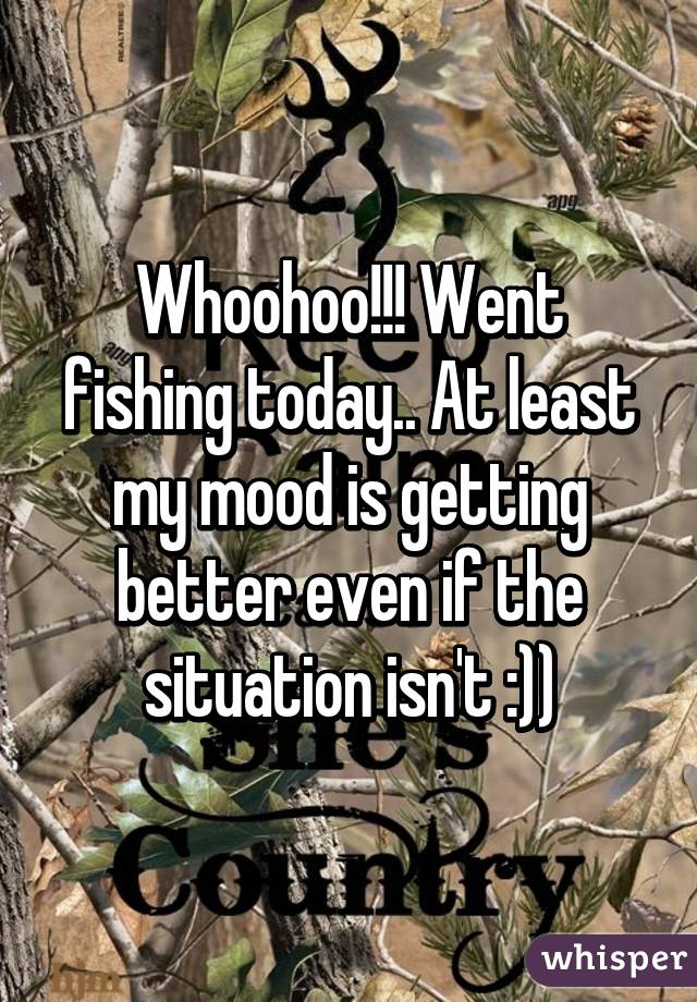 Whoohoo!!! Went fishing today.. At least my mood is getting better even if the situation isn't :))