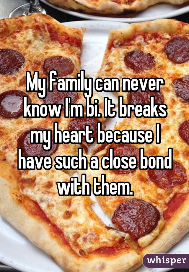 My family can never know I'm bi. It breaks my heart because I have such a close bond with them.