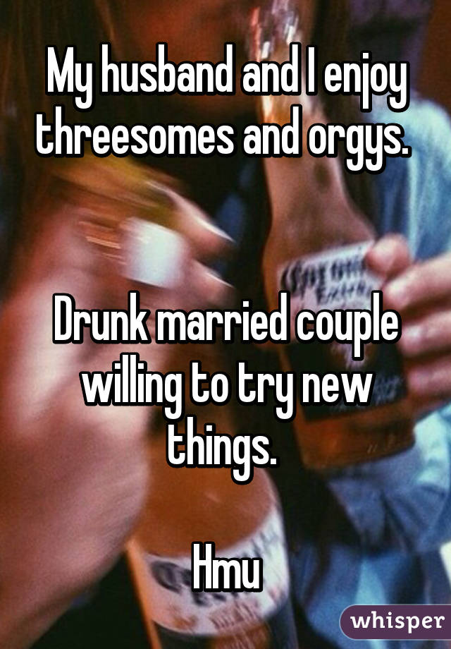 My husband and I enjoy threesomes and orgys.    Drunk married couple willing to try new things.   Hmu