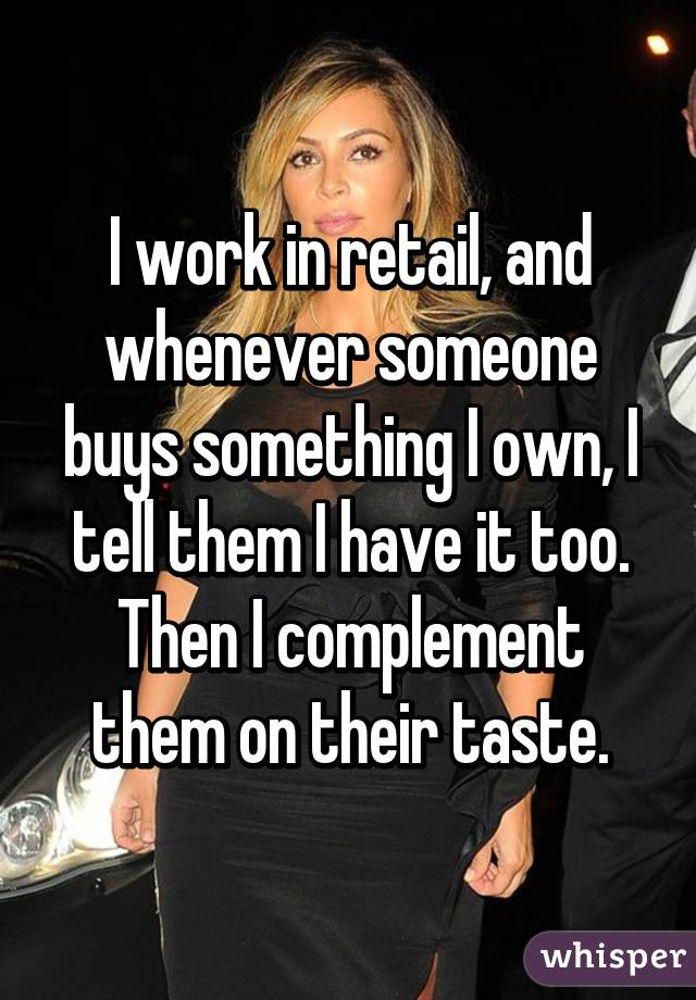 I work in retail, and whenever someone buys something I own, I tell them I have it too. Then I complement them on their taste.