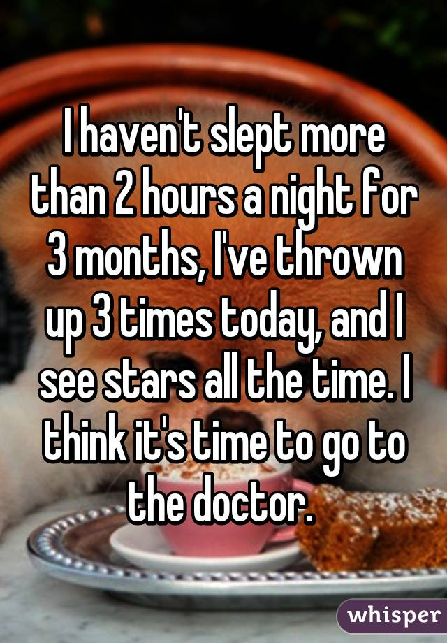 I haven't slept more than 2 hours a night for 3 months, I've thrown up 3 times today, and I see stars all the time. I think it's time to go to the doctor.