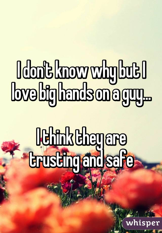 I don't know why but I love big hands on a guy...  I think they are trusting and safe