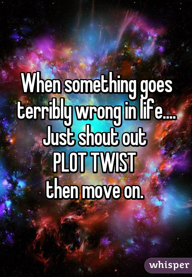 When something goes terribly wrong in life.... Just shout out  PLOT TWIST  then move on.