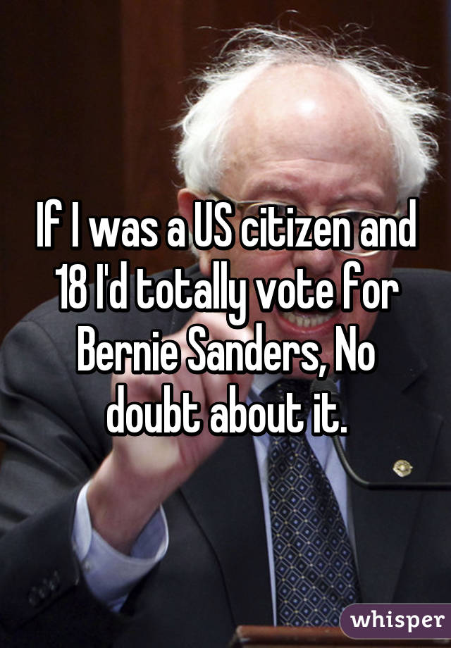 If I was a US citizen and 18 I'd totally vote for Bernie Sanders, No doubt about it.