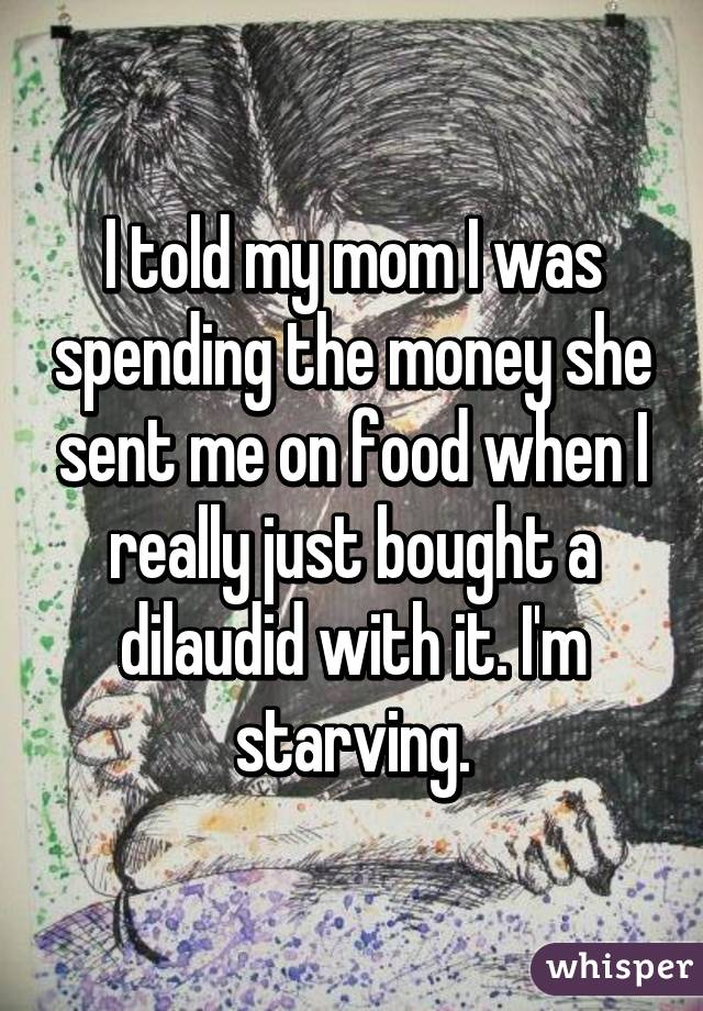 I told my mom I was spending the money she sent me on food when I really just bought a dilaudid with it. I'm starving.