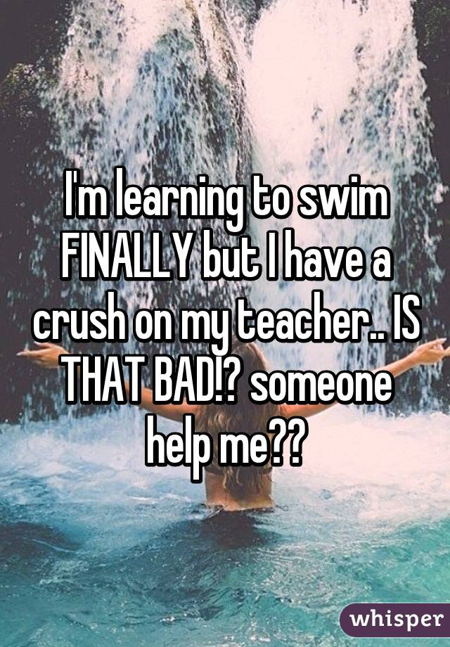 I'm learning to swim FINALLY but I have a crush on my teacher.. IS THAT BAD!? someone help me😫😫