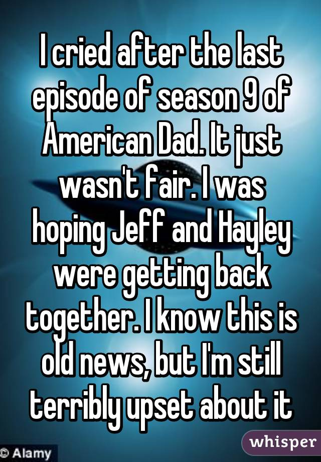 I cried after the last episode of season 9 of American Dad. It just wasn't fair. I was hoping Jeff and Hayley were getting back together. I know this is old news, but I'm still terribly upset about it