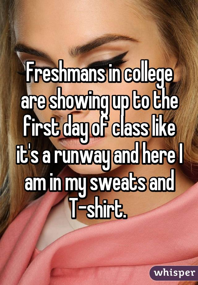 Freshmans in college are showing up to the first day of class like it's a runway and here I am in my sweats and T-shirt.