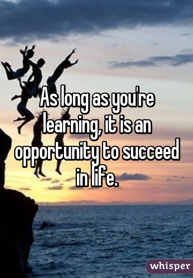 As long as you're learning, it is an opportunity to succeed in life.