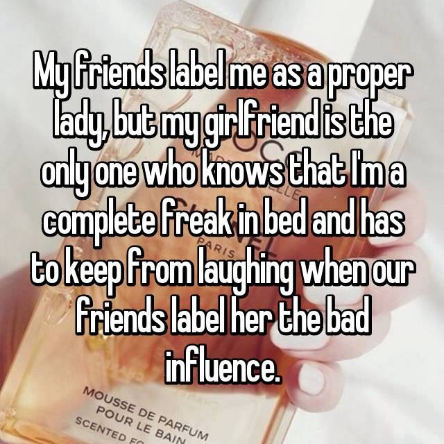 My friends label me as a proper lady, but my girlfriend is the only one who knows that I'm a complete freak in bed and has to keep from laughing when our friends label her the bad influence.