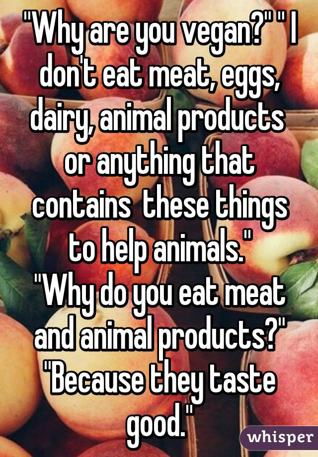 """""""Why are you vegan?"""" """" I don't eat meat, eggs, dairy, animal products  or anything that contains  these things to help animals."""" """"Why do you eat meat and animal products?"""" """"Because they taste good."""""""