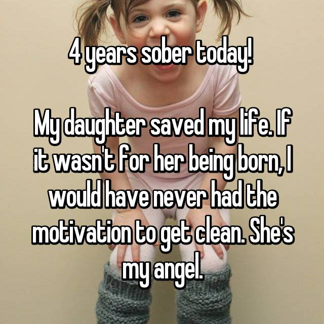 4 years sober today!   My daughter saved my life. If it wasn't for her being born, I would have never had the motivation to get clean. She's my angel.