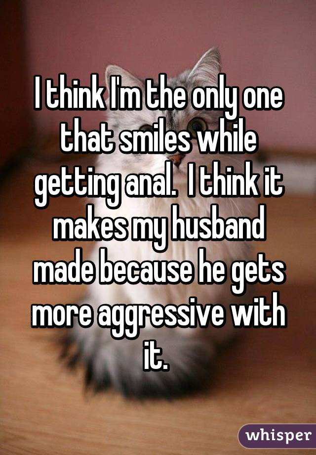 I think I'm the only one that smiles while getting anal.  I think it makes my husband made because he gets more aggressive with it.
