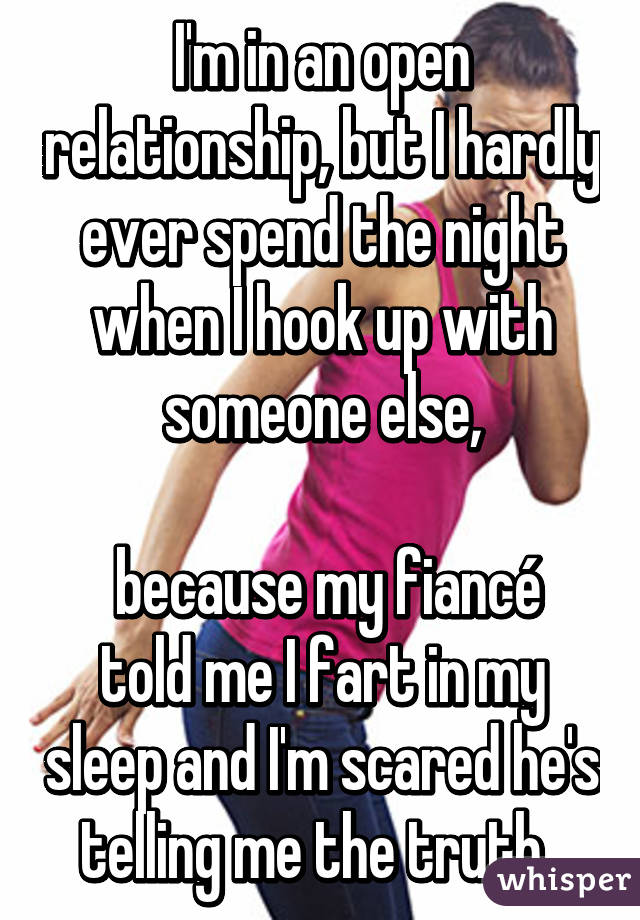 I'm in an open relationship, but I hardly ever spend the night when I hook up with someone else,   because my fiancé told me I fart in my sleep and I'm scared he's telling me the truth.