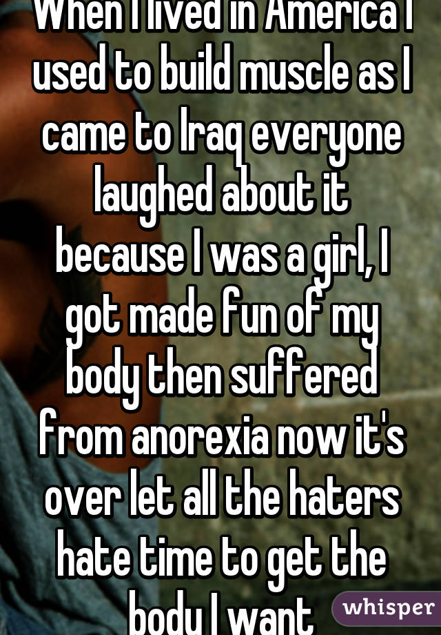 When I lived in America I used to build muscle as I came to Iraq everyone laughed about it because I was a girl, I got made fun of my body then suffered from anorexia now it's over let all the haters hate time to get the body I want