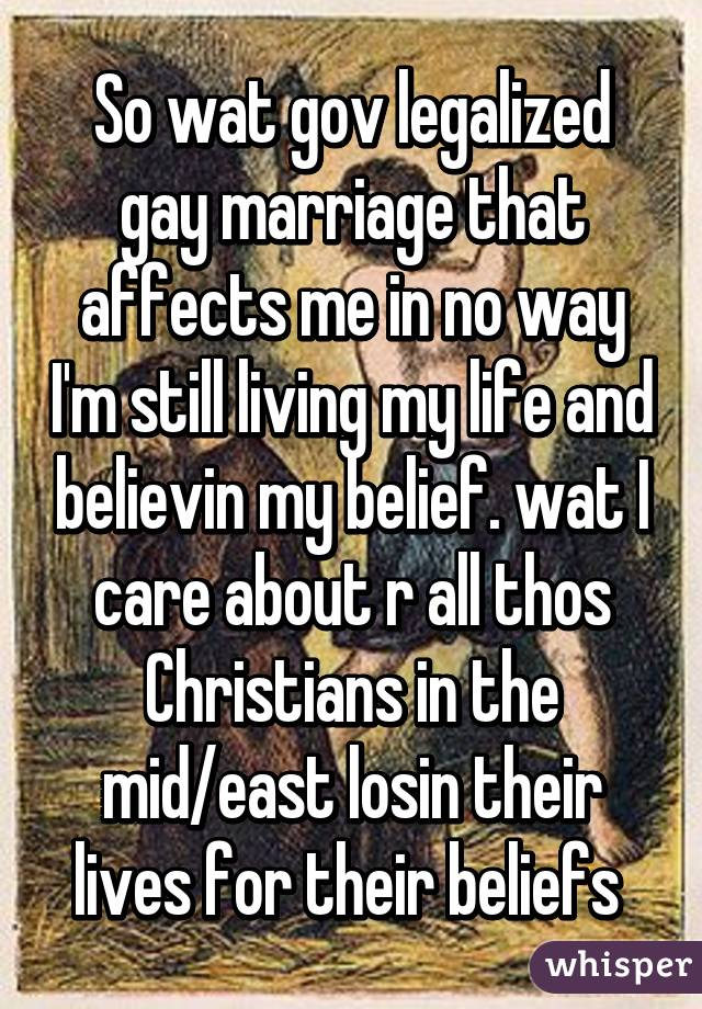 So wat gov legalized gay marriage that affects me in no way I'm still living my life and believin my belief. wat I care about r all thos Christians in the mid/east losin their lives for their beliefs